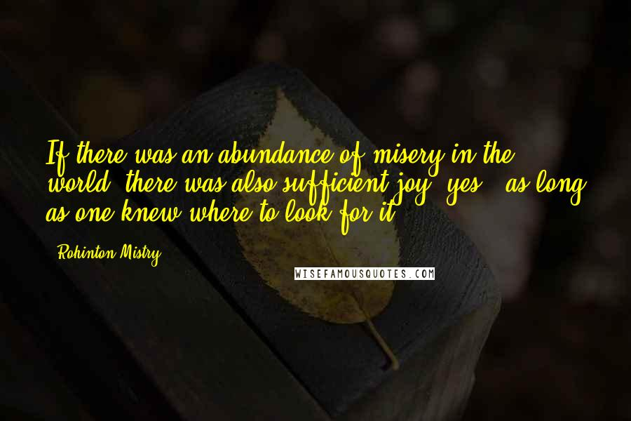 Rohinton Mistry quotes: If there was an abundance of misery in the world, there was also sufficient joy, yes - as long as one knew where to look for it.