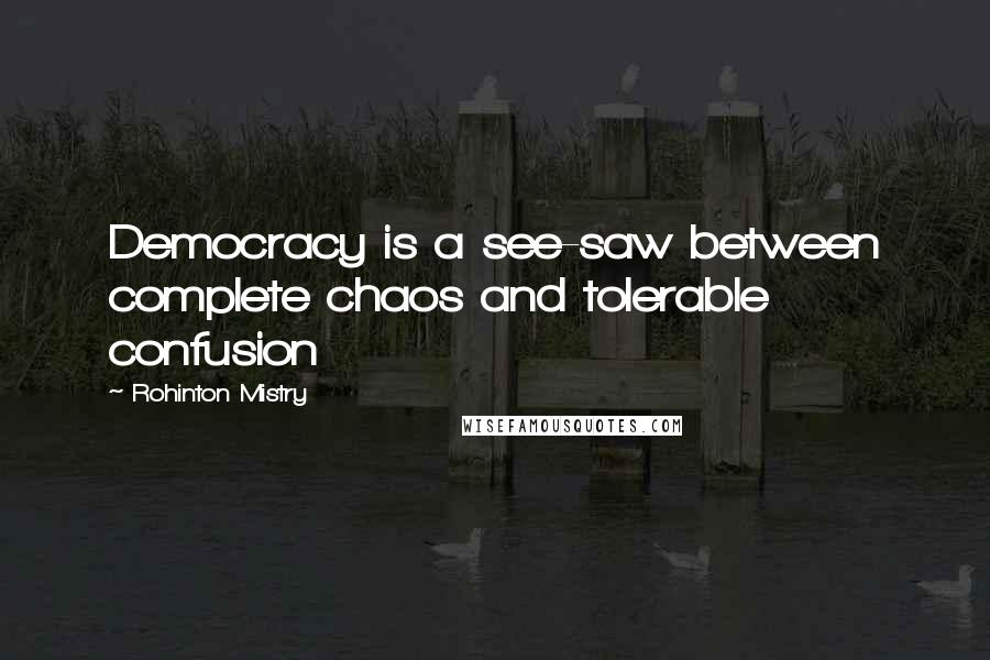 Rohinton Mistry quotes: Democracy is a see-saw between complete chaos and tolerable confusion