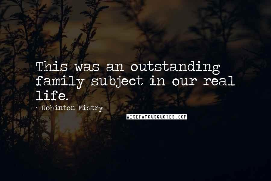 Rohinton Mistry quotes: This was an outstanding family subject in our real life.