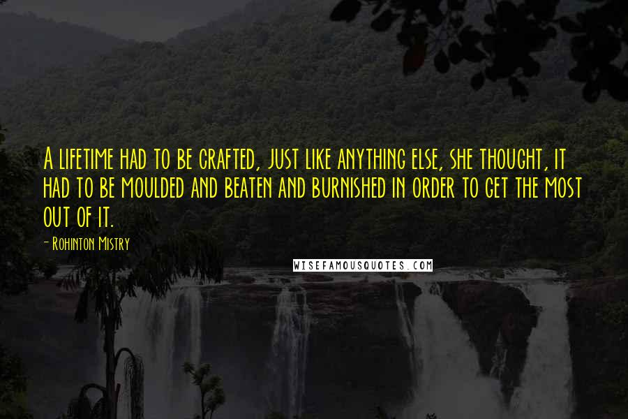Rohinton Mistry quotes: A lifetime had to be crafted, just like anything else, she thought, it had to be moulded and beaten and burnished in order to get the most out of it.