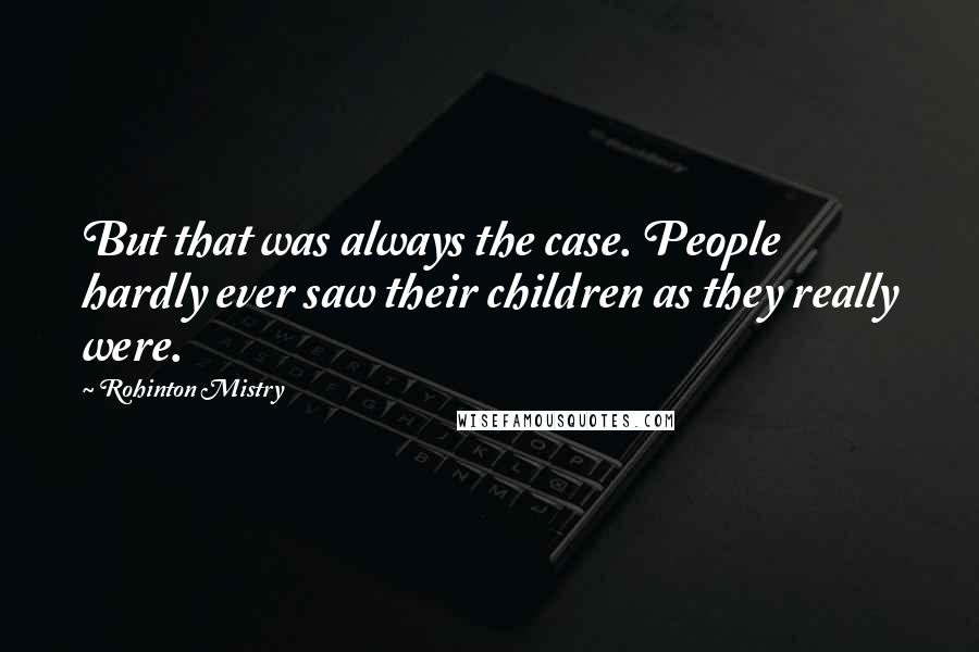 Rohinton Mistry quotes: But that was always the case. People hardly ever saw their children as they really were.