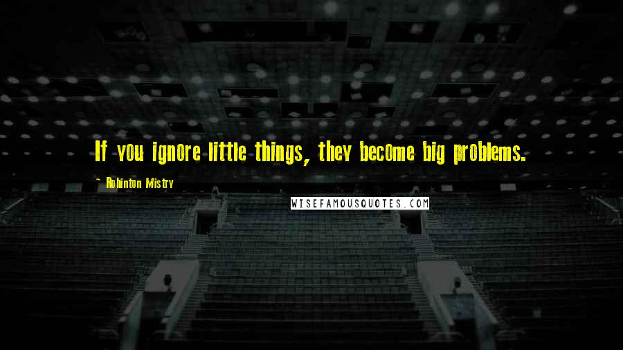 Rohinton Mistry quotes: If you ignore little things, they become big problems.