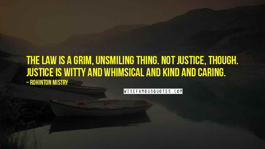 Rohinton Mistry quotes: The Law is a grim, unsmiling thing. Not Justice, though. Justice is witty and whimsical and kind and caring.