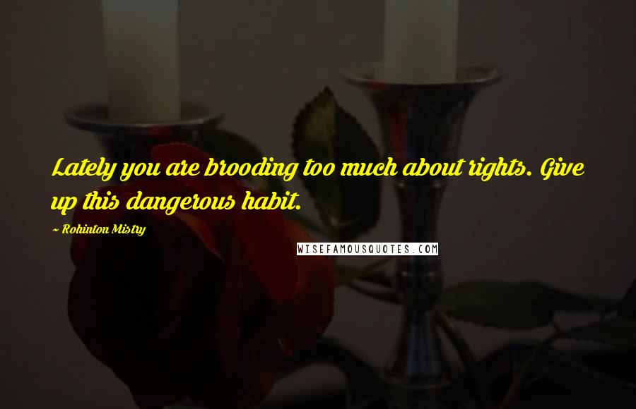 Rohinton Mistry quotes: Lately you are brooding too much about rights. Give up this dangerous habit.
