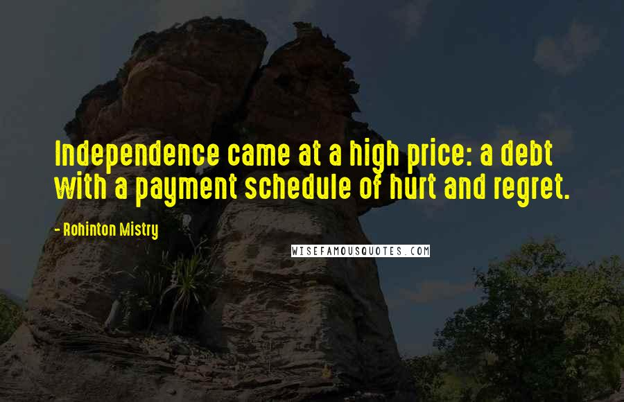 Rohinton Mistry quotes: Independence came at a high price: a debt with a payment schedule of hurt and regret.