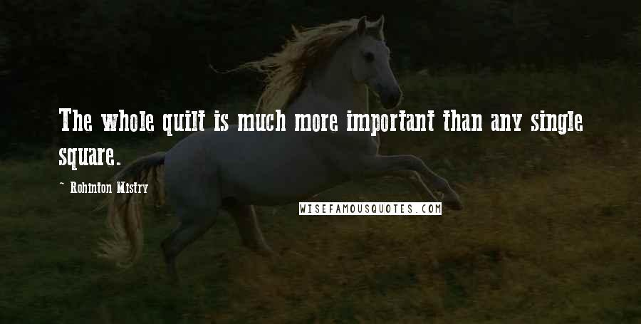 Rohinton Mistry quotes: The whole quilt is much more important than any single square.