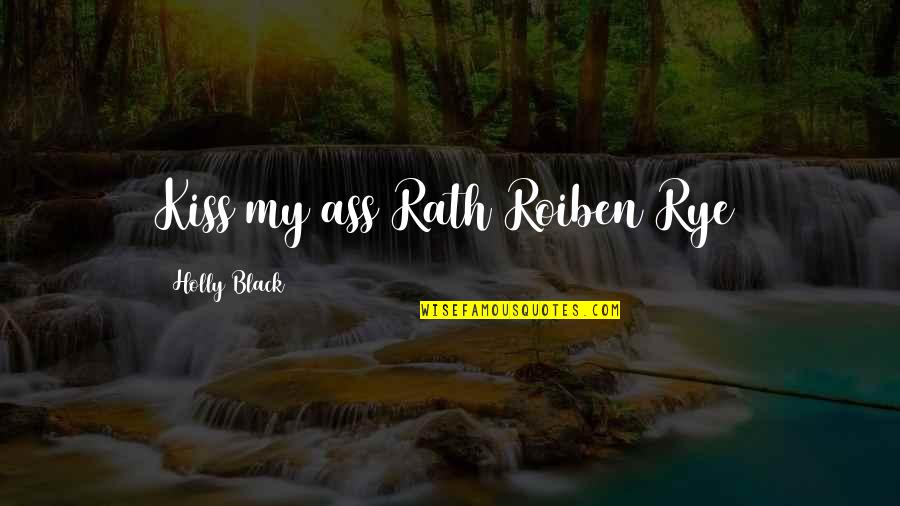 Roiben's Quotes By Holly Black: Kiss my ass Rath Roiben Rye