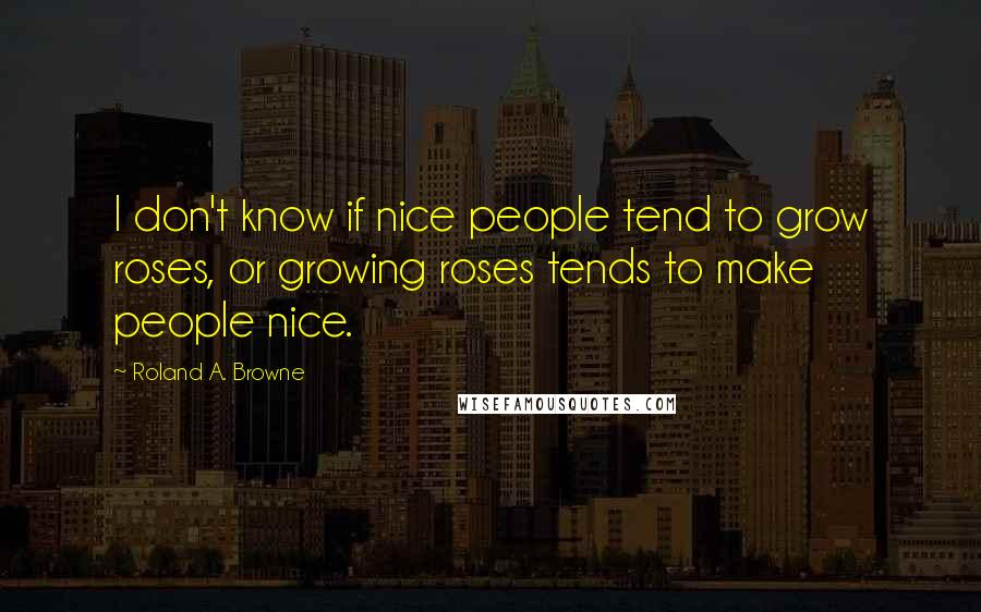 Roland A. Browne quotes: I don't know if nice people tend to grow roses, or growing roses tends to make people nice.