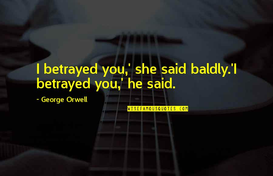 Roland Barth Quotes By George Orwell: I betrayed you,' she said baldly.'I betrayed you,'