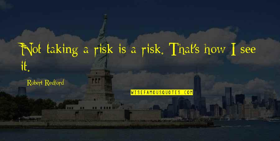 Roland Barth Quotes By Robert Redford: Not taking a risk is a risk. That's