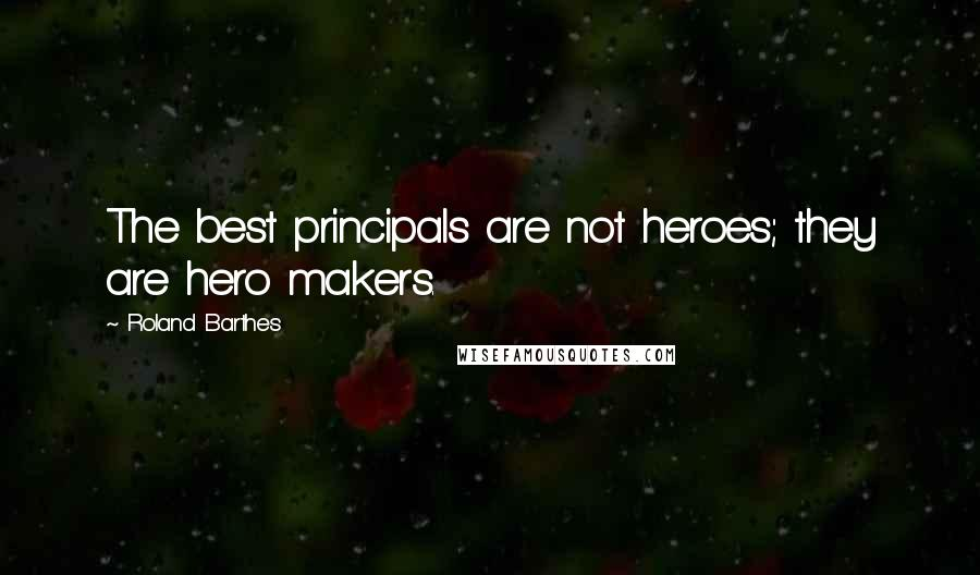 Roland Barthes quotes: The best principals are not heroes; they are hero makers.