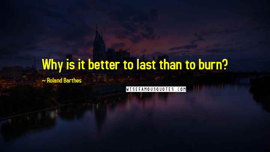 Roland Barthes quotes: Why is it better to last than to burn?