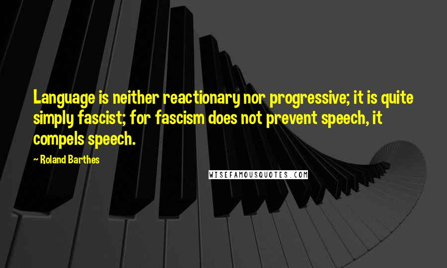 Roland Barthes quotes: Language is neither reactionary nor progressive; it is quite simply fascist; for fascism does not prevent speech, it compels speech.