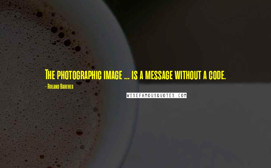 Roland Barthes quotes: The photographic image ... is a message without a code.