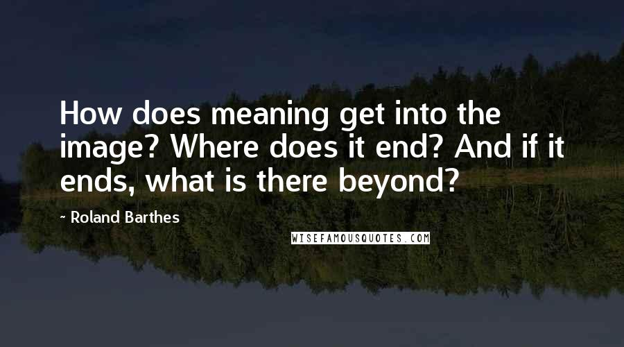 Roland Barthes quotes: How does meaning get into the image? Where does it end? And if it ends, what is there beyond?