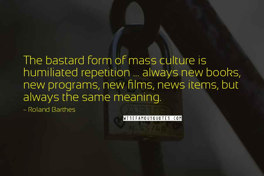 Roland Barthes quotes: The bastard form of mass culture is humiliated repetition ... always new books, new programs, new films, news items, but always the same meaning.