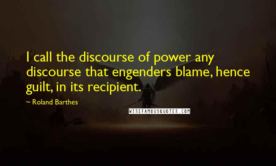 Roland Barthes quotes: I call the discourse of power any discourse that engenders blame, hence guilt, in its recipient.