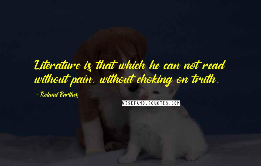 Roland Barthes quotes: Literature is that which he can not read without pain, without choking on truth.