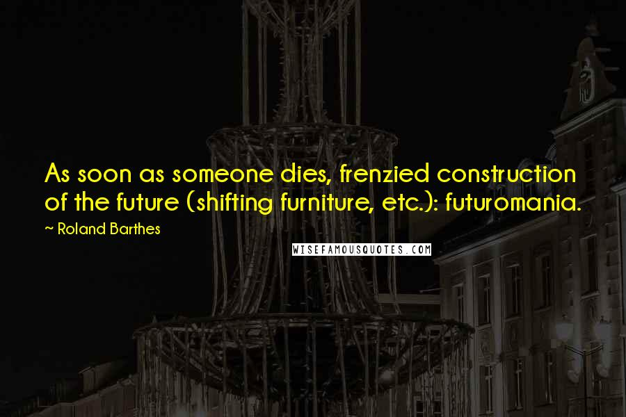 Roland Barthes quotes: As soon as someone dies, frenzied construction of the future (shifting furniture, etc.): futuromania.