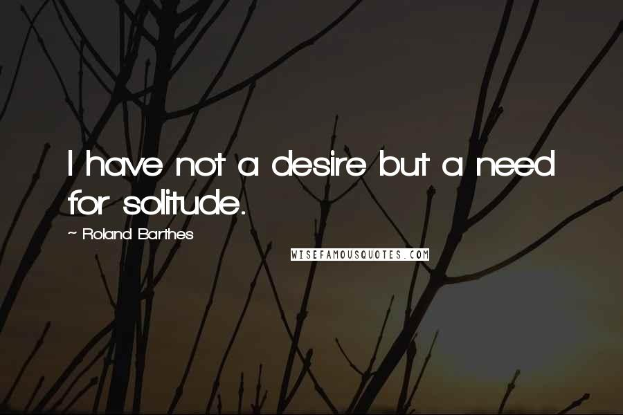 Roland Barthes quotes: I have not a desire but a need for solitude.