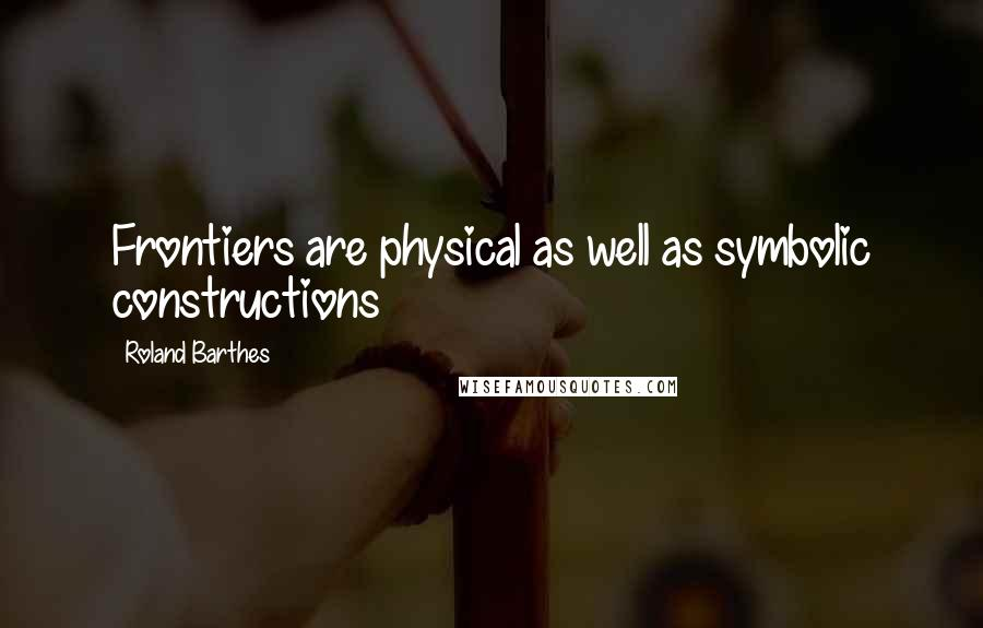 Roland Barthes quotes: Frontiers are physical as well as symbolic constructions