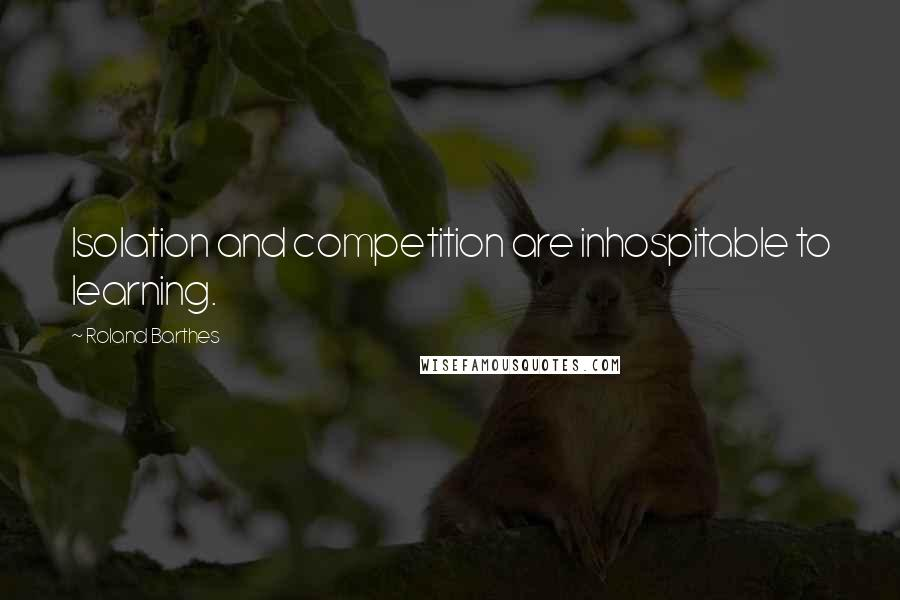 Roland Barthes quotes: Isolation and competition are inhospitable to learning.