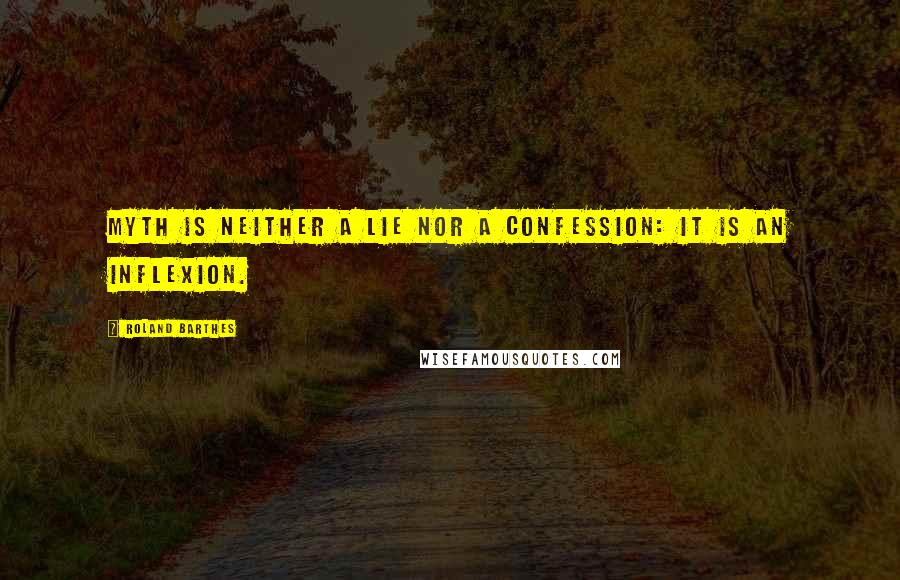 Roland Barthes quotes: Myth is neither a lie nor a confession: it is an inflexion.
