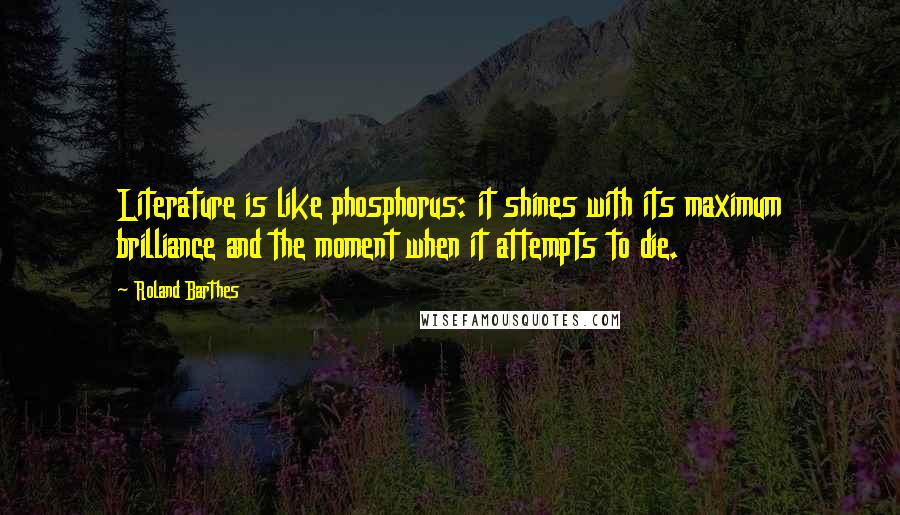 Roland Barthes quotes: Literature is like phosphorus: it shines with its maximum brilliance and the moment when it attempts to die.