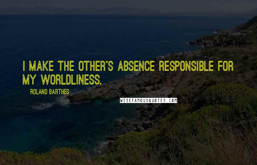 Roland Barthes quotes: I make the other's absence responsible for my worldliness.