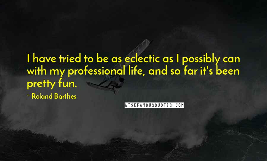 Roland Barthes quotes: I have tried to be as eclectic as I possibly can with my professional life, and so far it's been pretty fun.