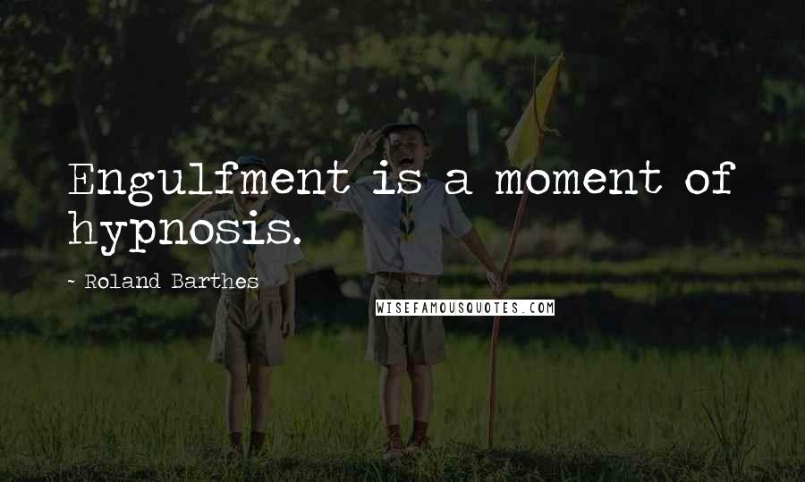 Roland Barthes quotes: Engulfment is a moment of hypnosis.