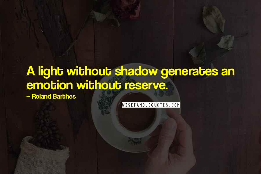 Roland Barthes quotes: A light without shadow generates an emotion without reserve.