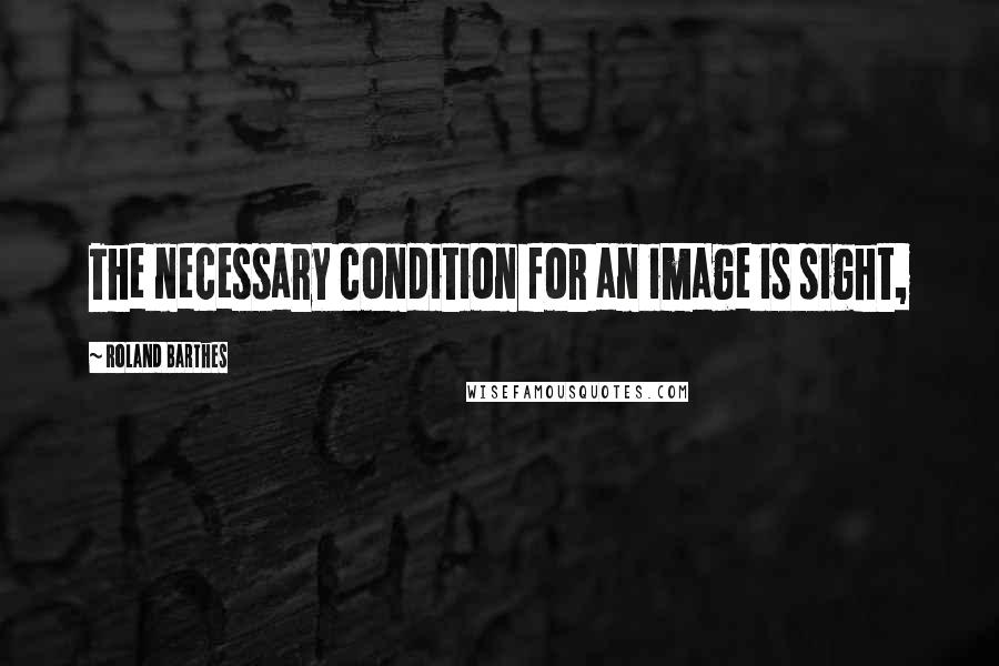 Roland Barthes quotes: The necessary condition for an image is sight,