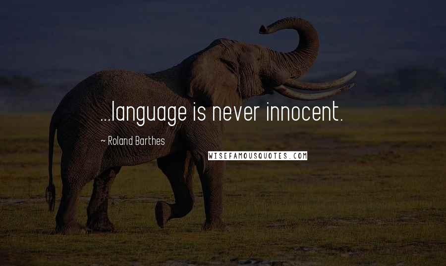 Roland Barthes quotes: ...language is never innocent.