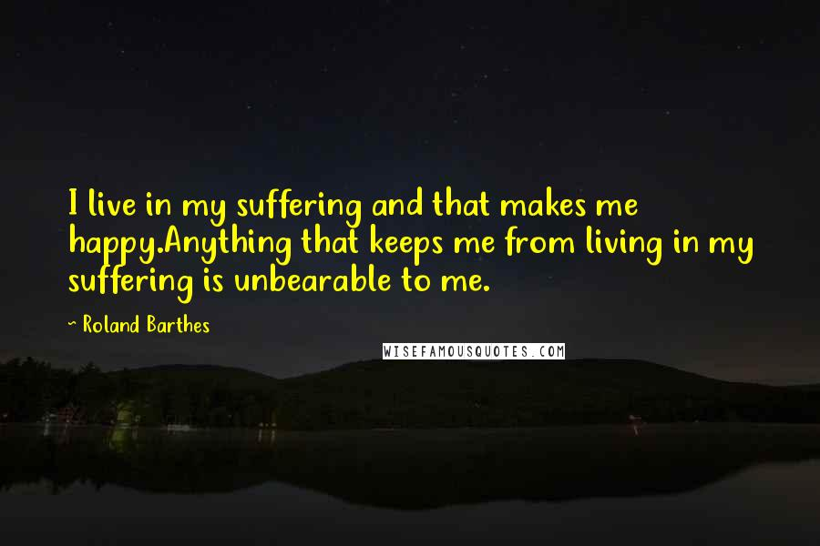 Roland Barthes quotes: I live in my suffering and that makes me happy.Anything that keeps me from living in my suffering is unbearable to me.
