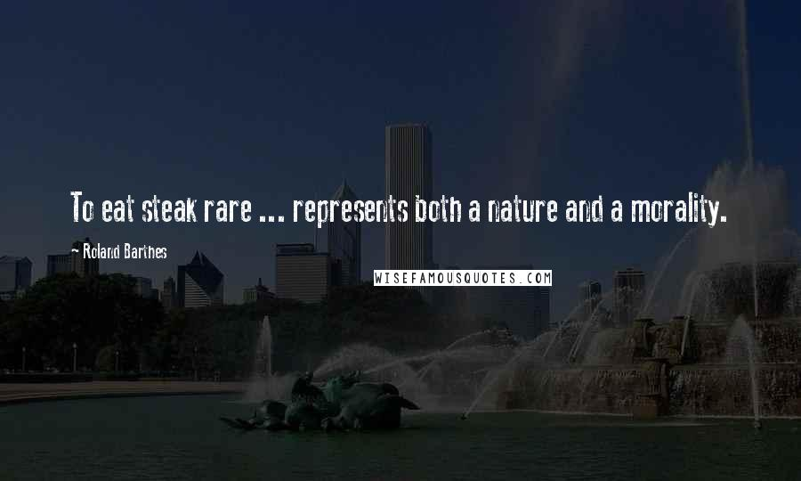 Roland Barthes quotes: To eat steak rare ... represents both a nature and a morality.