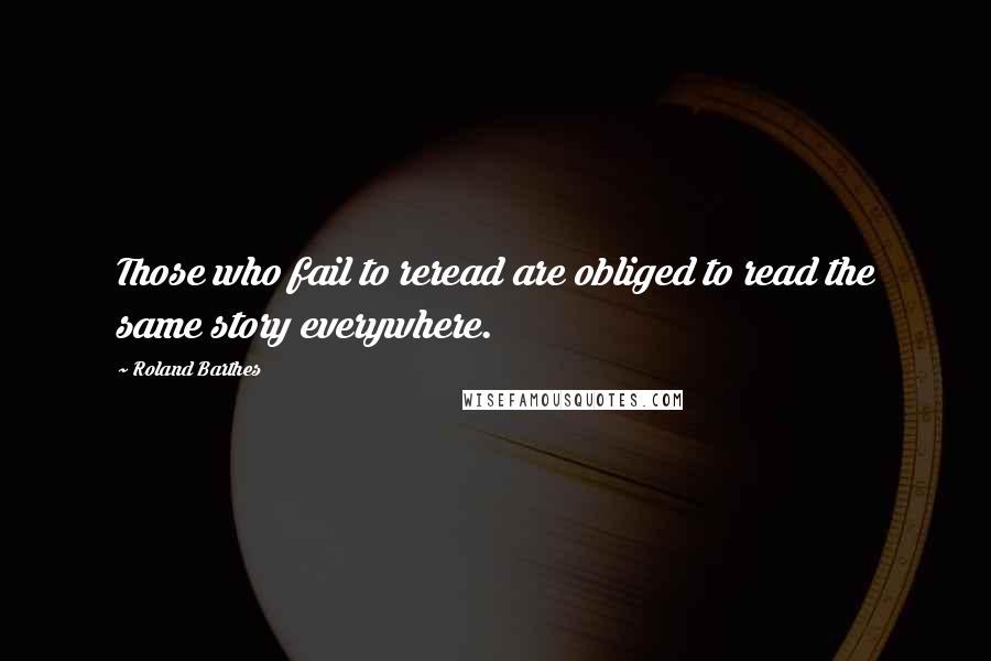 Roland Barthes quotes: Those who fail to reread are obliged to read the same story everywhere.