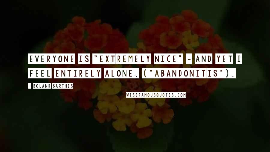 "Roland Barthes quotes: Everyone is ""extremely nice"" - and yet I feel entirely alone. (""Abandonitis"")."