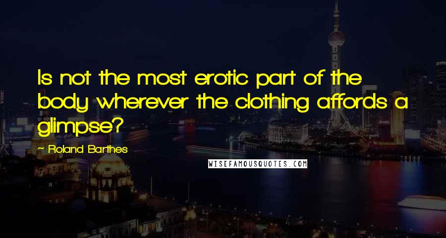Roland Barthes quotes: Is not the most erotic part of the body wherever the clothing affords a glimpse?