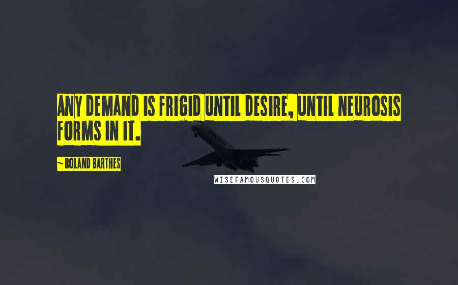 Roland Barthes quotes: Any demand is frigid until desire, until neurosis forms in it.