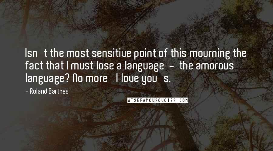 Roland Barthes quotes: Isn't the most sensitive point of this mourning the fact that I must lose a language - the amorous language? No more 'I love you's.