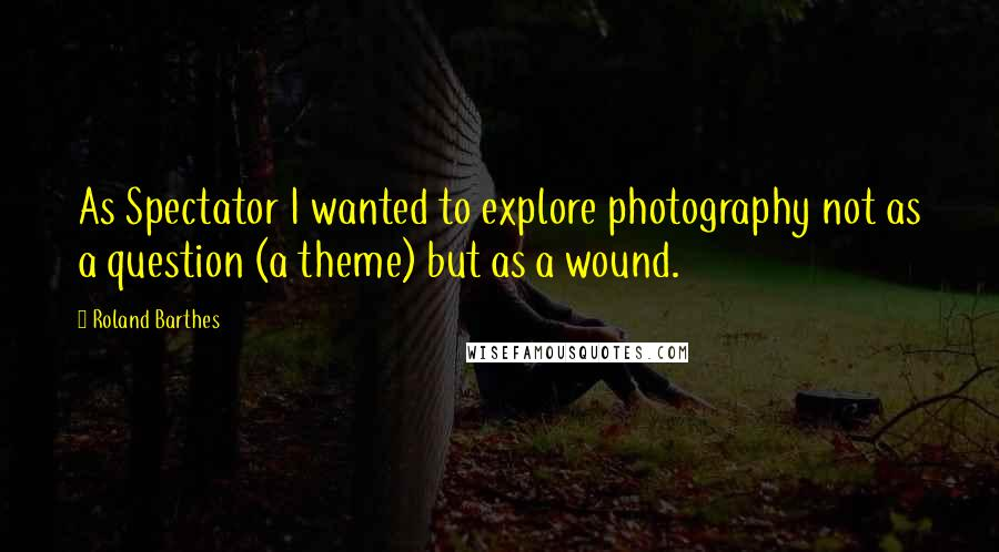 Roland Barthes quotes: As Spectator I wanted to explore photography not as a question (a theme) but as a wound.