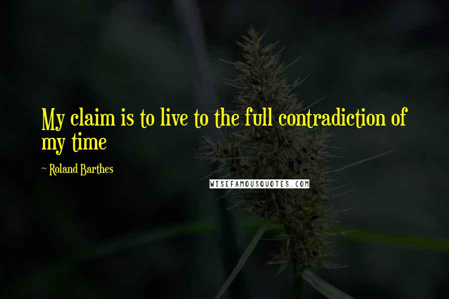 Roland Barthes quotes: My claim is to live to the full contradiction of my time
