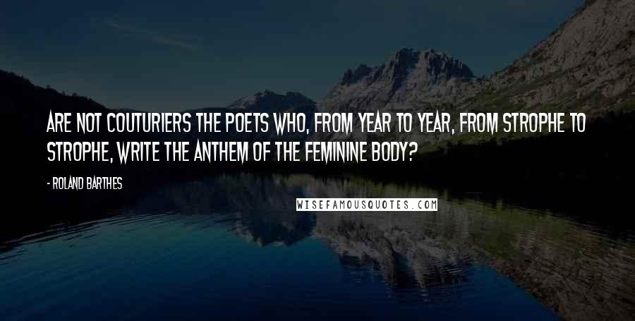 Roland Barthes quotes: Are not couturiers the poets who, from year to year, from strophe to strophe, write the anthem of the feminine body?