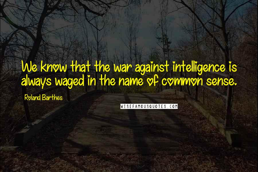 Roland Barthes quotes: We know that the war against intelligence is always waged in the name of common sense.