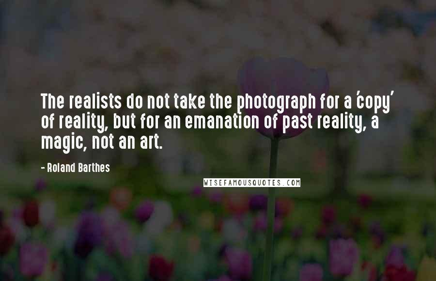 Roland Barthes quotes: The realists do not take the photograph for a 'copy' of reality, but for an emanation of past reality, a magic, not an art.