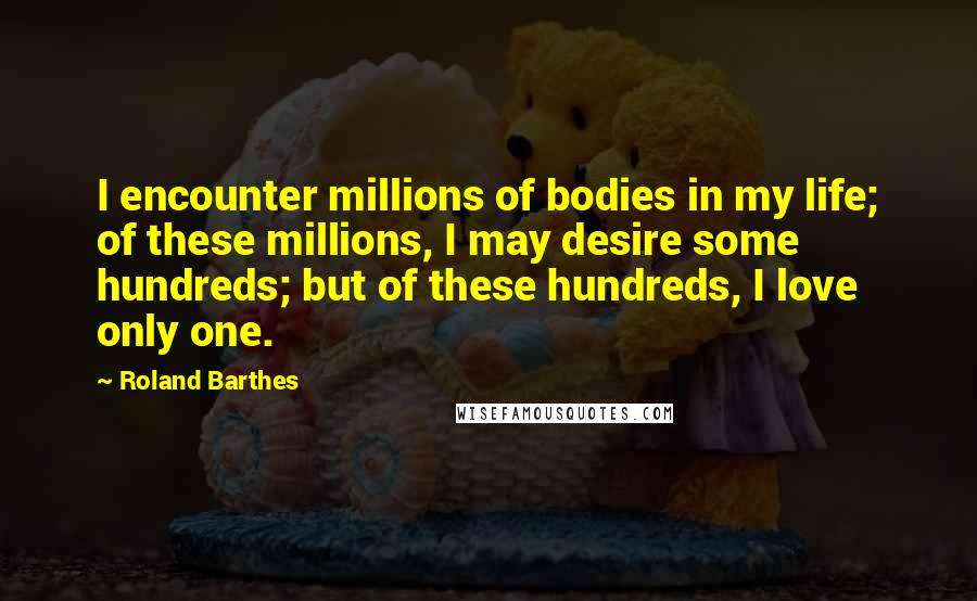 Roland Barthes quotes: I encounter millions of bodies in my life; of these millions, I may desire some hundreds; but of these hundreds, I love only one.