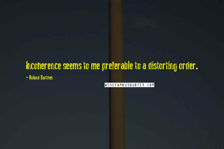 Roland Barthes quotes: Incoherence seems to me preferable to a distorting order.