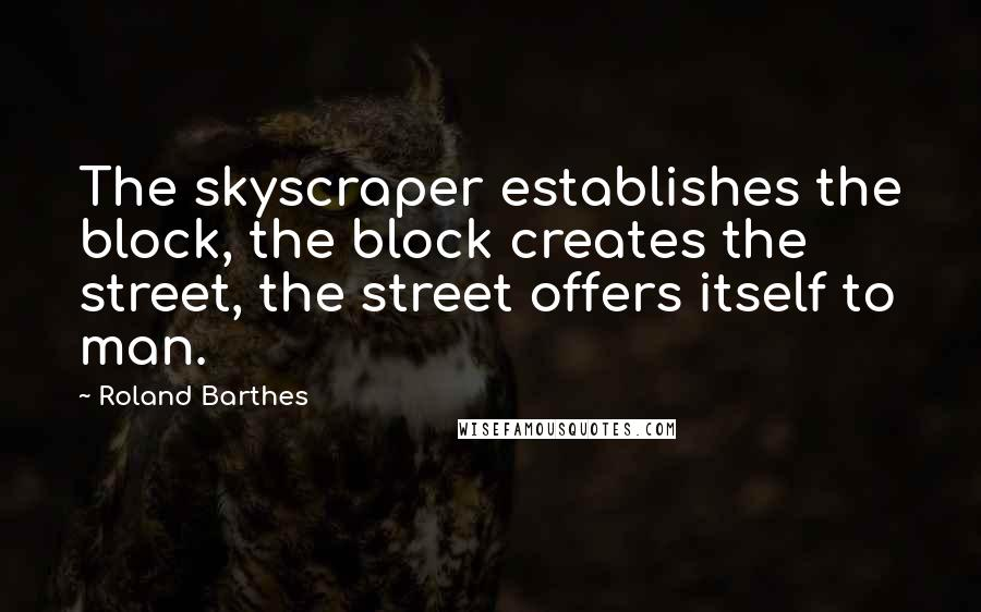 Roland Barthes quotes: The skyscraper establishes the block, the block creates the street, the street offers itself to man.