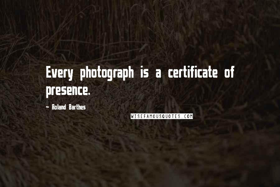 Roland Barthes quotes: Every photograph is a certificate of presence.